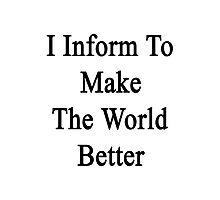 I Inform To Make The World Better  Photographic Print