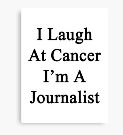 I Laugh At Cancer I'm A Journalist  Canvas Print