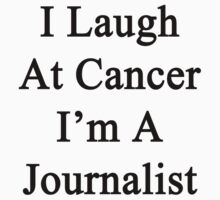 I Laugh At Cancer I'm A Journalist  by supernova23