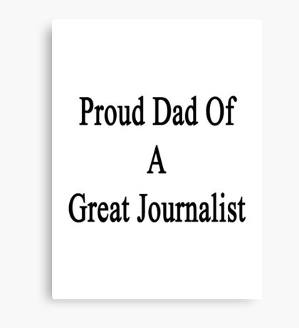 Proud Dad Of A Great Journalist  Canvas Print