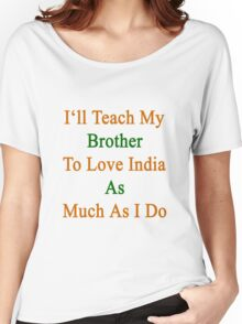 I'll Teach My Brother To Love India As Much As I Do  Women's Relaxed Fit T-Shirt
