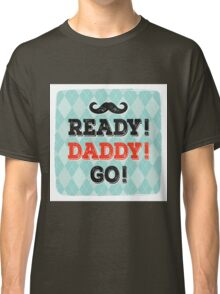 Ready! Daddy! Go! Classic T-Shirt