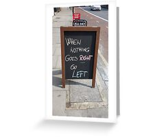 WHEN NOTHING GOES RIGHT, GO LEFT Greeting Card