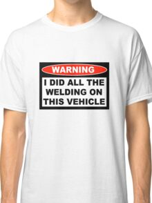 Warning I did all the welding on this vehicle Shirts Stickers Poster Pillows Phone Tablet Cases Classic T-Shirt