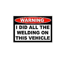 Warning I did all the welding on this vehicle Shirts Stickers Poster Pillows Phone Tablet Cases Photographic Print