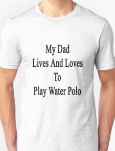 My Dad Lives And Loves To Play Water Polo Unisex T-Shirt
