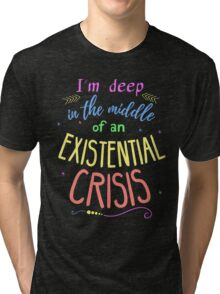 I'm deep in the middle of an existential crisis Tri-blend T-Shirt