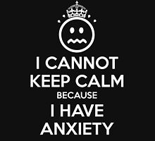 I Cannot Keep Calm Because I Have Anxiety Unisex T-Shirt