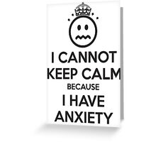 I Cannot Keep Calm Because I Have Anxiety Greeting Card