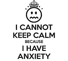 I Cannot Keep Calm Because I Have Anxiety Photographic Print
