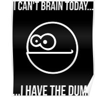 I Can't Brain Today... I Have The Dumb Poster