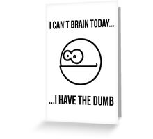 I Can't Today... I Have The Dumb Greeting Card