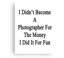I Didn't Become A Photographer For The Money I Did It For Fun Canvas Print
