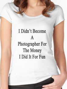 I Didn't Become A Photographer For The Money I Did It For Fun Women's Fitted Scoop T-Shirt