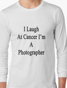 I Laugh At Cancer I'm A Photographer  Long Sleeve T-Shirt