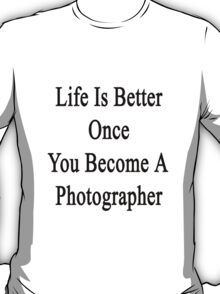 Life Is Better Once You Become A Photographer  T-Shirt