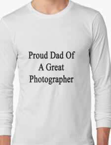 Proud Dad Of A Great Photographer  Long Sleeve T-Shirt