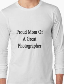 Proud Mom Of A Great Photographer  Long Sleeve T-Shirt