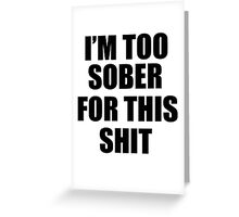 I'M TOO SOBER FOR THIS SHIT  Greeting Card