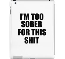 I'M TOO SOBER FOR THIS SHIT  iPad Case/Skin