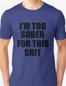 I'M TOO SOBER FOR THIS SHIT  Unisex T-Shirt