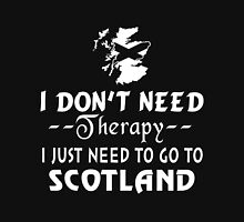 I Don't Need Therapy I Just Need To Go To Scotland Unisex T-Shirt