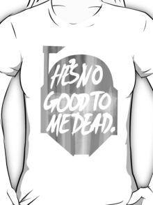 He's no good to me dead. T-Shirt