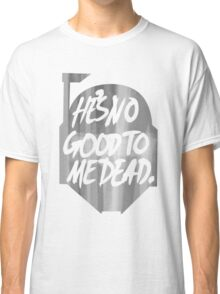 He's no good to me dead. Classic T-Shirt