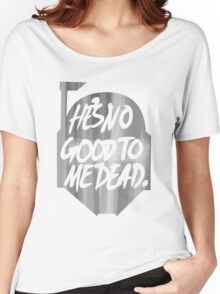 He's no good to me dead. Women's Relaxed Fit T-Shirt