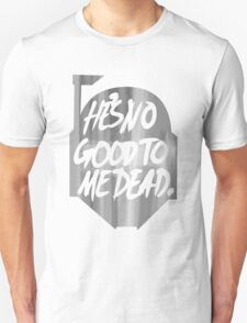 He's no good to me dead. Unisex T-Shirt