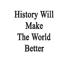 History Will Make The World Better Photographic Print
