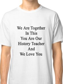 We Are Together In This You Are Our History Teacher And We Love You Classic T-Shirt