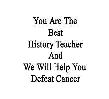 You Are The Best History Teacher And We Will Help You Defeat Cancer  Photographic Print