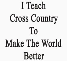 I Teach Cross Country To Make The World Better  by supernova23