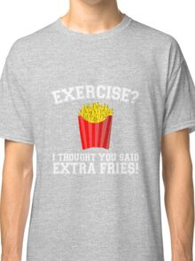 Exercise? I Thought You Said Extra Fries - Funny Unique T-Shirt Best Gift For Men And Women Classic T-Shirt