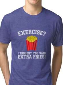 Exercise? I Thought You Said Extra Fries - Funny Unique T-Shirt Best Gift For Men And Women Tri-blend T-Shirt