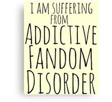 i am suffering from ADDICTIVE FANDOM DISORDER Canvas Print
