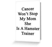 Cancer Won't Stop My Mom She Is A Hamster Trainer  Greeting Card