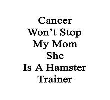 Cancer Won't Stop My Mom She Is A Hamster Trainer  Photographic Print