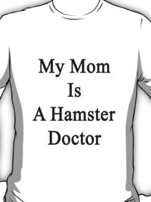 My Mom Is A Hamster Doctor  T-Shirt
