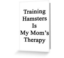 Training Hamsters Is My Mom's Therapy  Greeting Card