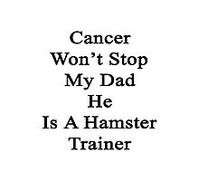 Cancer Won't Stop My Dad He Is A Hamster Trainer  Photographic Print