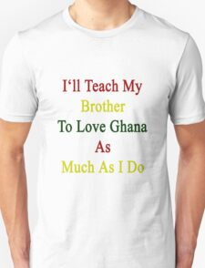 I'll Teach My Brother To Love Ghana As Much As I Do Unisex T-Shirt