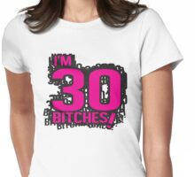 I'm 30 bitches Womens Fitted T-Shirt