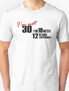 I'm not 30. I'm 18 with 12 years experience T-Shirt