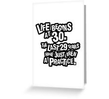 Life begins at 30. The last 29 years have just been a practice Greeting Card