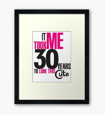 It took me 30 years to look this cute Framed Print