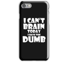 i Cant Brain Today..I have the Dumb iPhone Case/Skin