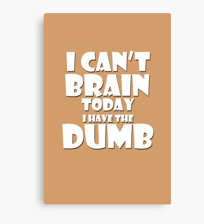 i Cant Brain Today..I have the Dumb Canvas Print