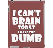i Cant Brain Today..I have the Dumb iPad Case/Skin